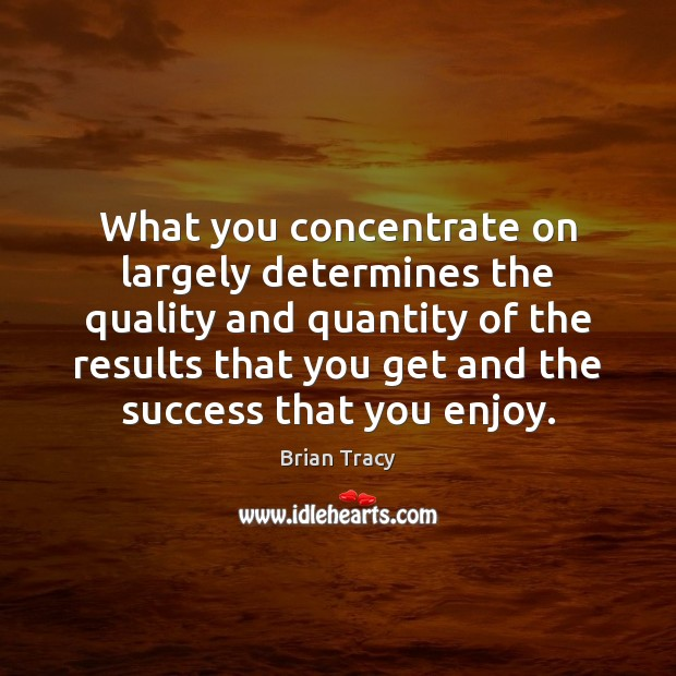 What you concentrate on largely determines the quality and quantity of the Image