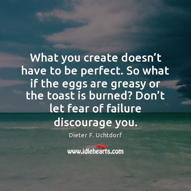 What you create doesn't have to be perfect. So what if Dieter F. Uchtdorf Picture Quote