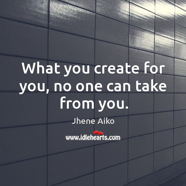 What you create for you, no one can take from you. Jhene Aiko Picture Quote