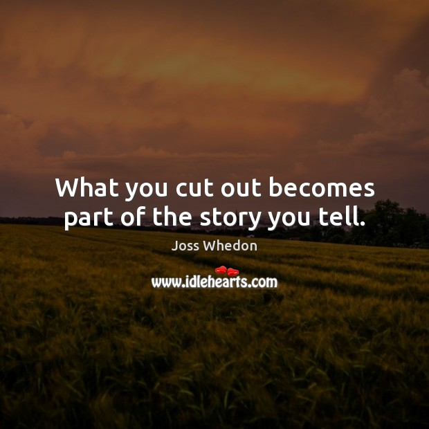 What you cut out becomes part of the story you tell. Joss Whedon Picture Quote
