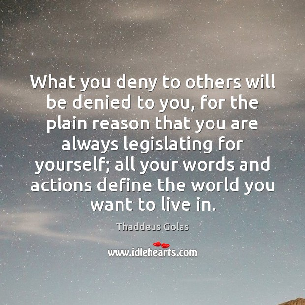 What you deny to others will be denied to you, for the Thaddeus Golas Picture Quote
