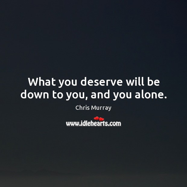 What you deserve will be down to you, and you alone. Chris Murray Picture Quote