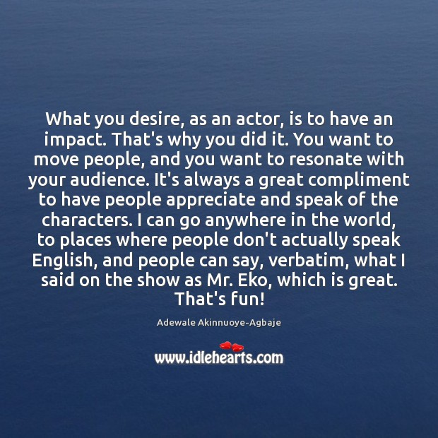 Image, What you desire, as an actor, is to have an impact. That's