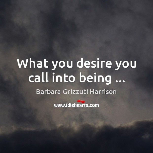 What you desire you call into being … Image