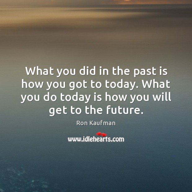 What you did in the past is how you got to today. Ron Kaufman Picture Quote