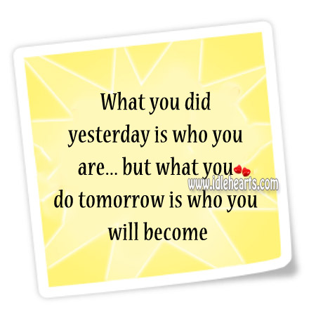 What You Did Yesterday Is Who You Are