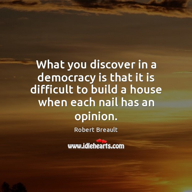 What you discover in a democracy is that it is difficult to Democracy Quotes Image