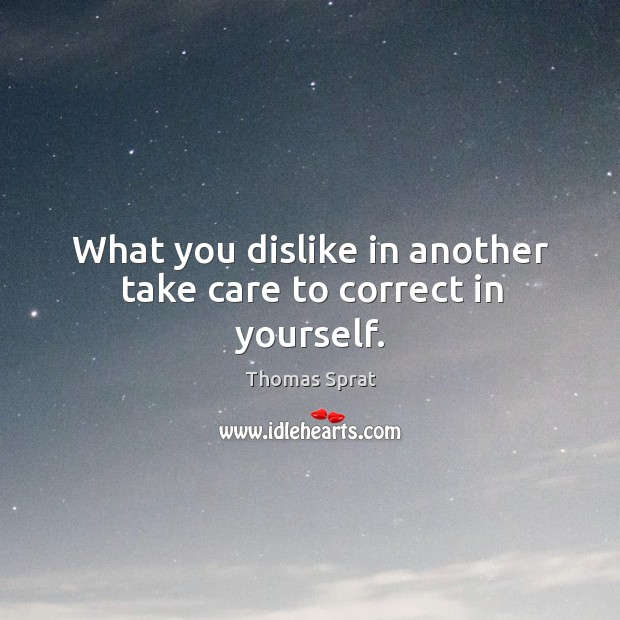 What you dislike in another take care to correct in yourself. Image