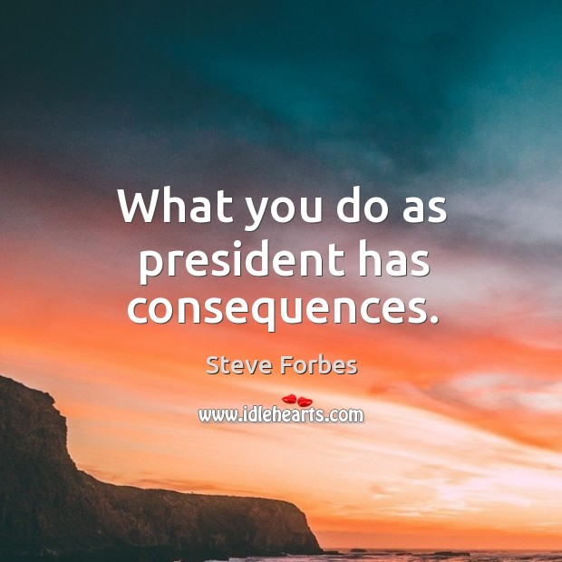 What you do as president has consequences. Image