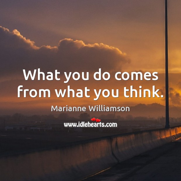 What you do comes from what you think. Marianne Williamson Picture Quote