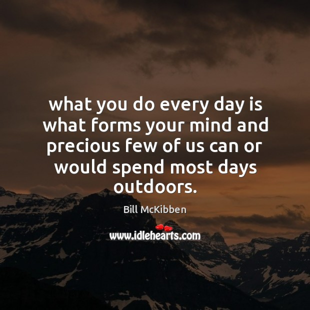What you do every day is what forms your mind and precious Bill McKibben Picture Quote