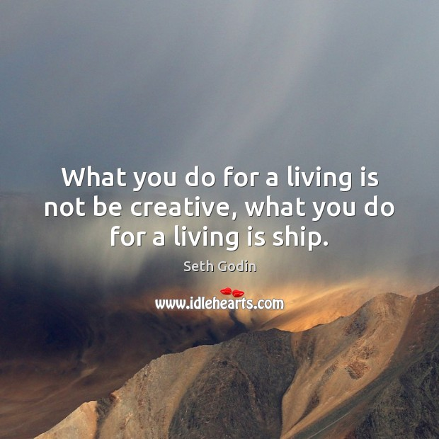 Image, What you do for a living is not be creative, what you do for a living is ship.