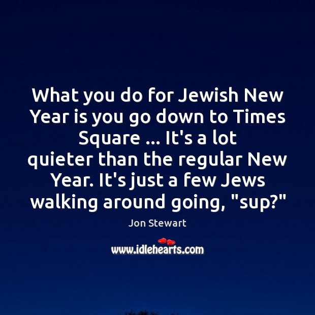 Image, What you do for Jewish New Year is you go down to