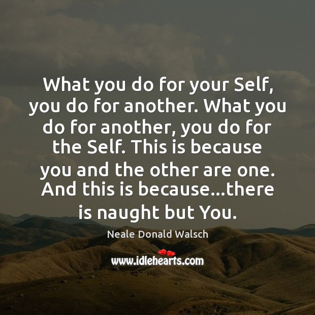What you do for your Self, you do for another. What you Neale Donald Walsch Picture Quote