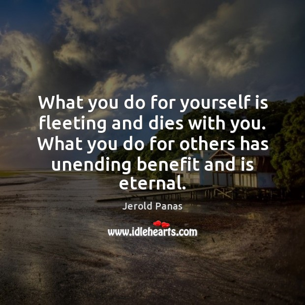 What you do for yourself is fleeting and dies with you. What Image