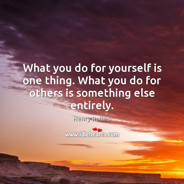 What you do for yourself is one thing. What you do for others is something else entirely. Image