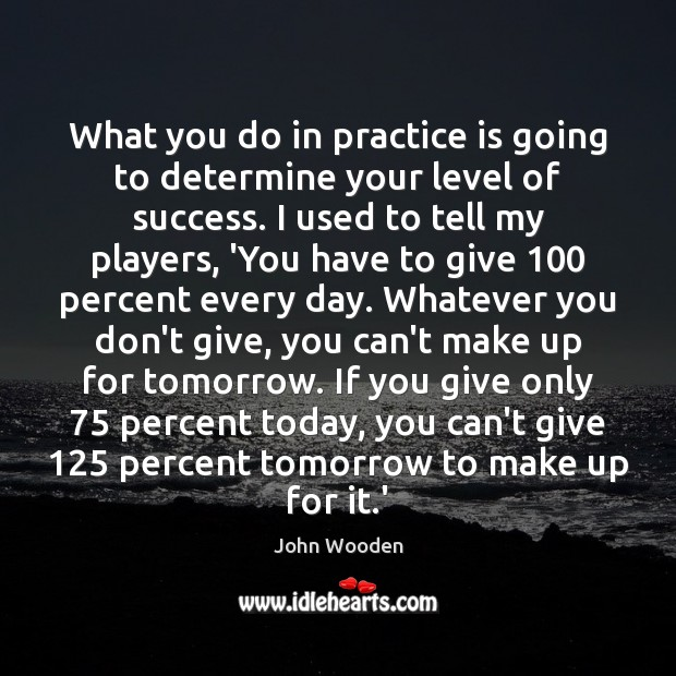 What you do in practice is going to determine your level of John Wooden Picture Quote