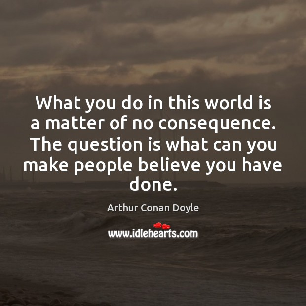 What you do in this world is a matter of no consequence. Arthur Conan Doyle Picture Quote