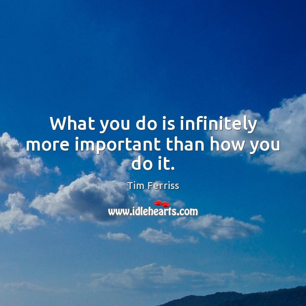 What you do is infinitely more important than how you do it. Tim Ferriss Picture Quote