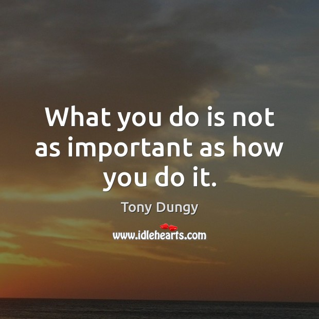 What you do is not as important as how you do it. Tony Dungy Picture Quote