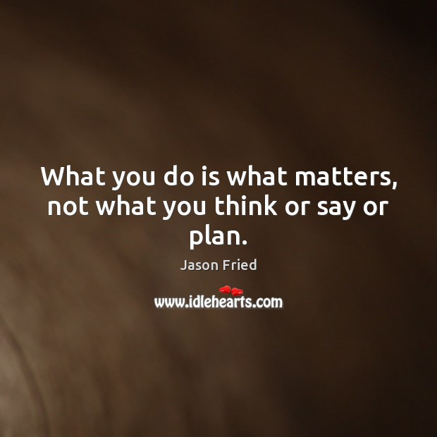 What you do is what matters, not what you think or say or plan. Image