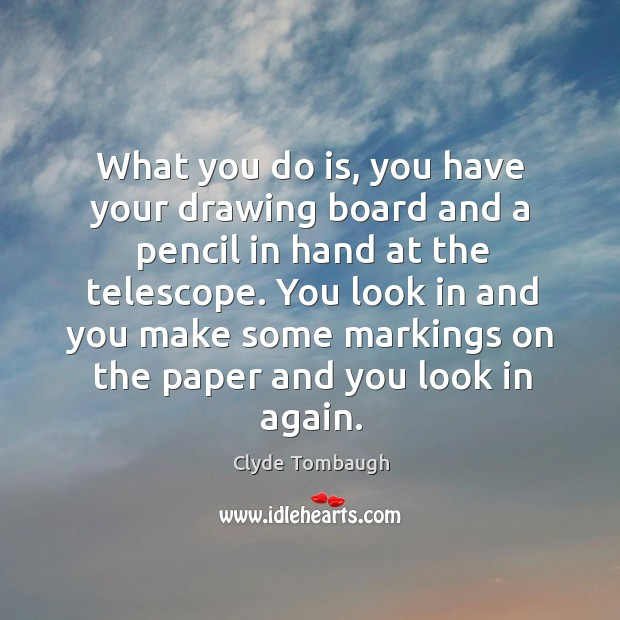 What you do is, you have your drawing board and a pencil in hand at the telescope. Image