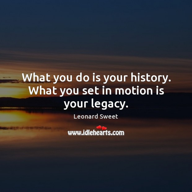 What you do is your history. What you set in motion is your legacy. Image