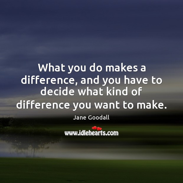 Image, What you do makes a difference, and you have to decide what
