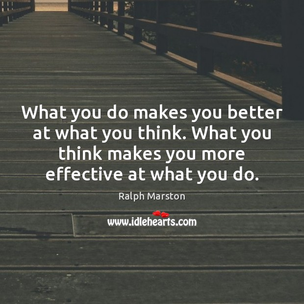 What you do makes you better at what you think. What you Ralph Marston Picture Quote