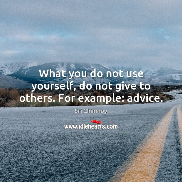 What you do not use yourself, do not give to others. For example: advice. Sri Chinmoy Picture Quote