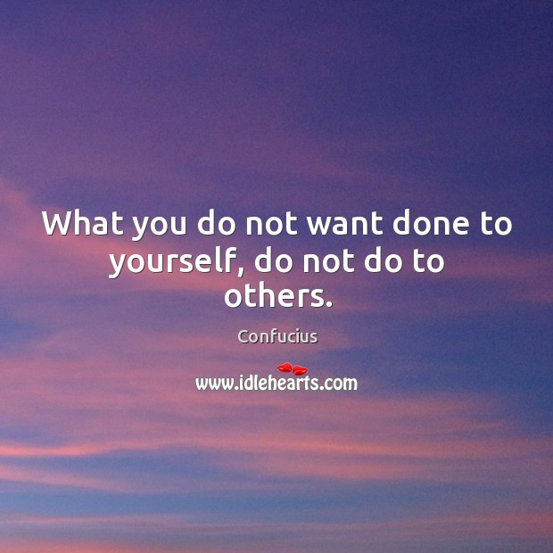 Image, What you do not want done to yourself, do not do to others.