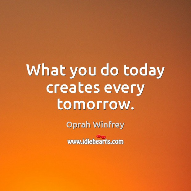 What you do today creates every tomorrow. Oprah Winfrey Picture Quote