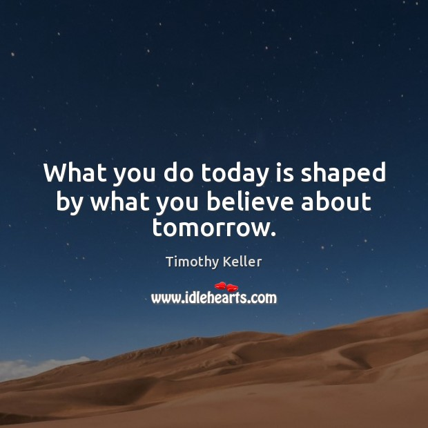 What you do today is shaped by what you believe about tomorrow. Image