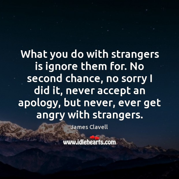 What you do with strangers is ignore them for. No second chance, James Clavell Picture Quote