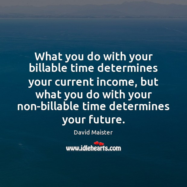 What you do with your billable time determines your current income, but David Maister Picture Quote