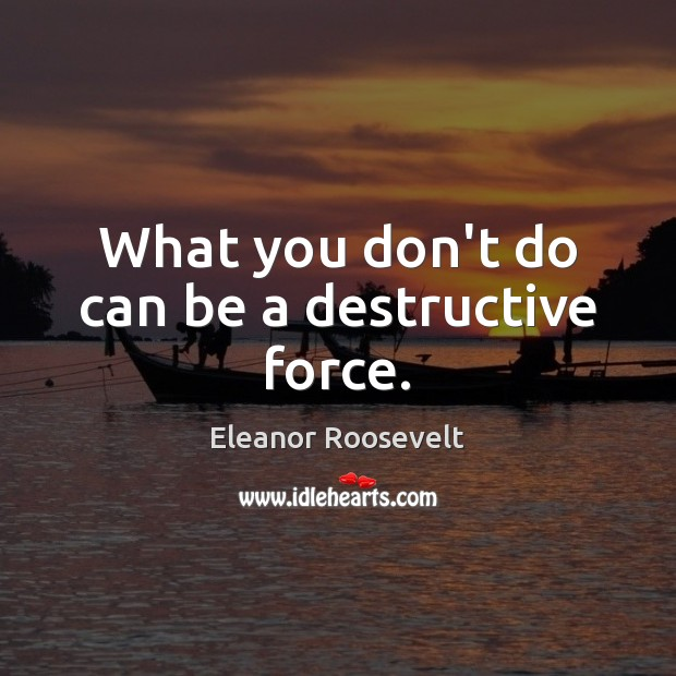 What you don't do can be a destructive force. Eleanor Roosevelt Picture Quote