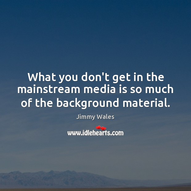 What you don't get in the mainstream media is so much of the background material. Jimmy Wales Picture Quote