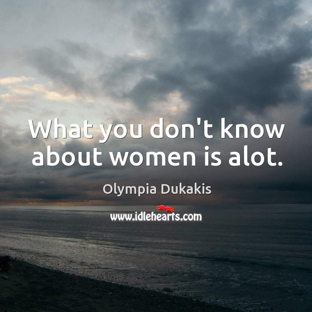 What you don't know about women is alot. Image