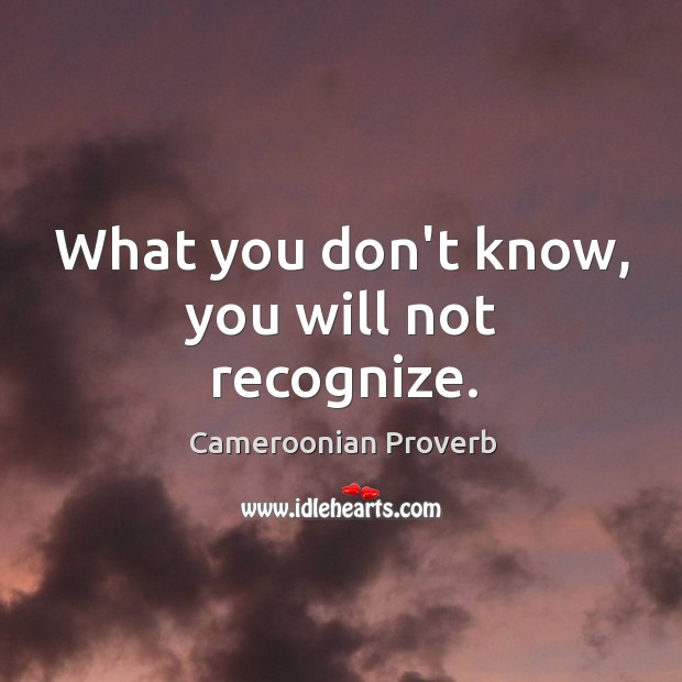 What you don't know, you will not recognize. Cameroonian Proverbs Image