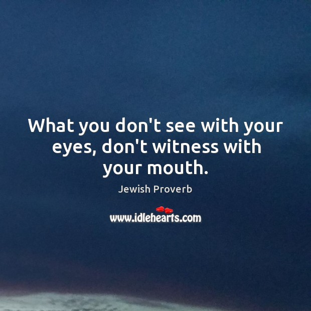 What you don't see with your eyes, don't witness with your mouth. Jewish Proverbs Image