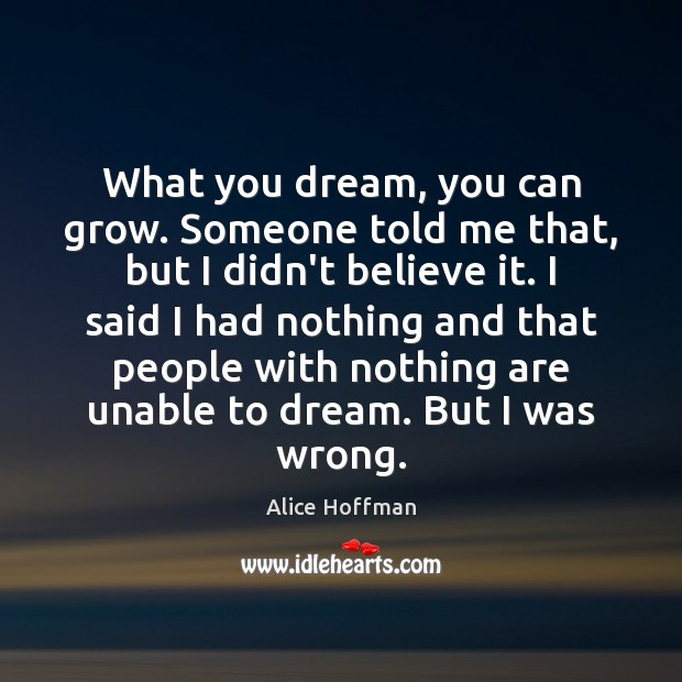 Image, What you dream, you can grow. Someone told me that, but I