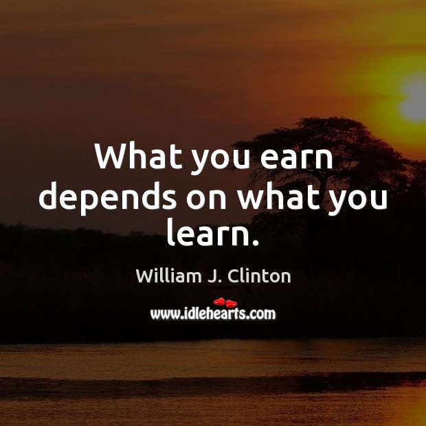What you earn depends on what you learn. William J. Clinton Picture Quote