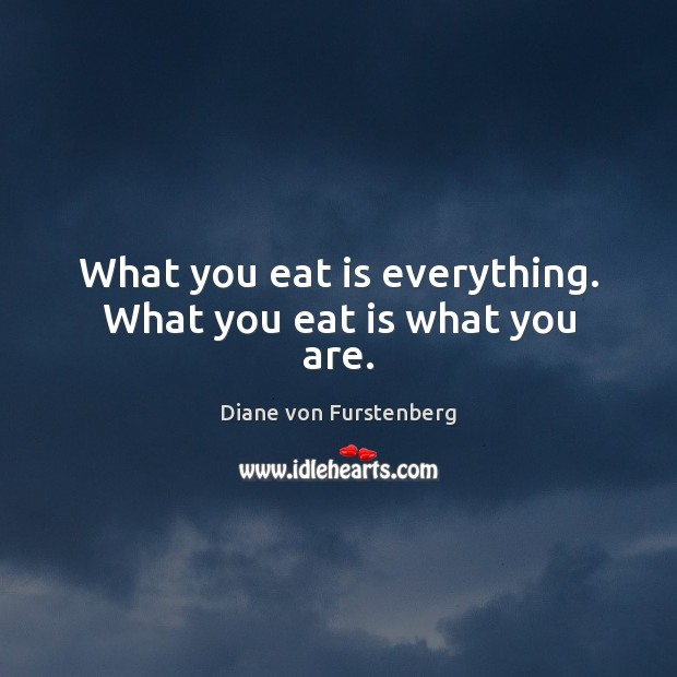 What you eat is everything. What you eat is what you are. Image