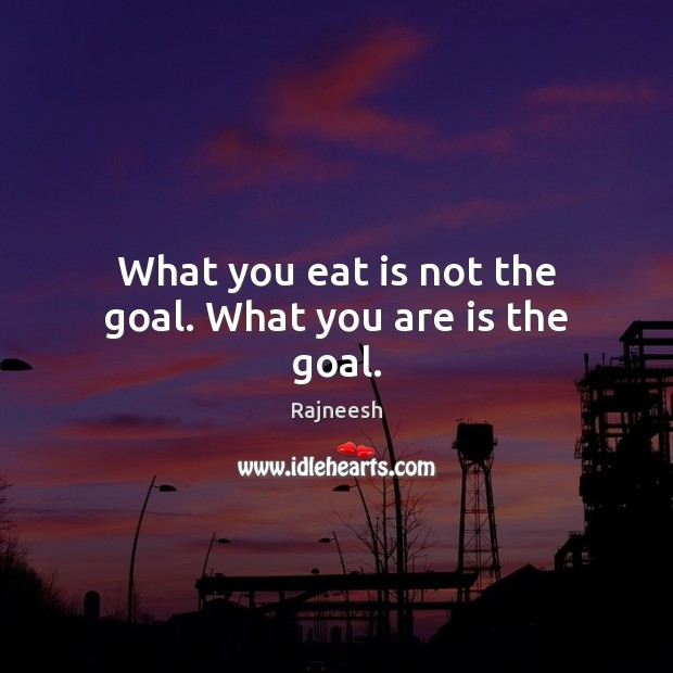 What you eat is not the goal. What you are is the goal. Image