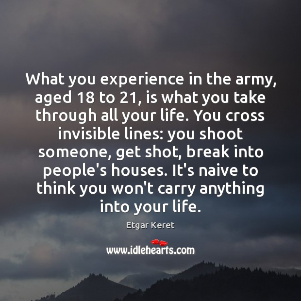 What you experience in the army, aged 18 to 21, is what you take Etgar Keret Picture Quote