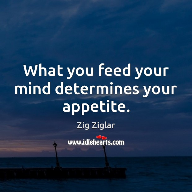 What you feed your mind determines your appetite. Image