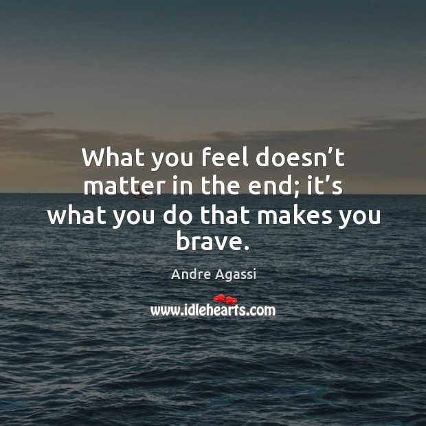 Image, What you feel doesn't matter in the end; it's what you do that makes you brave.