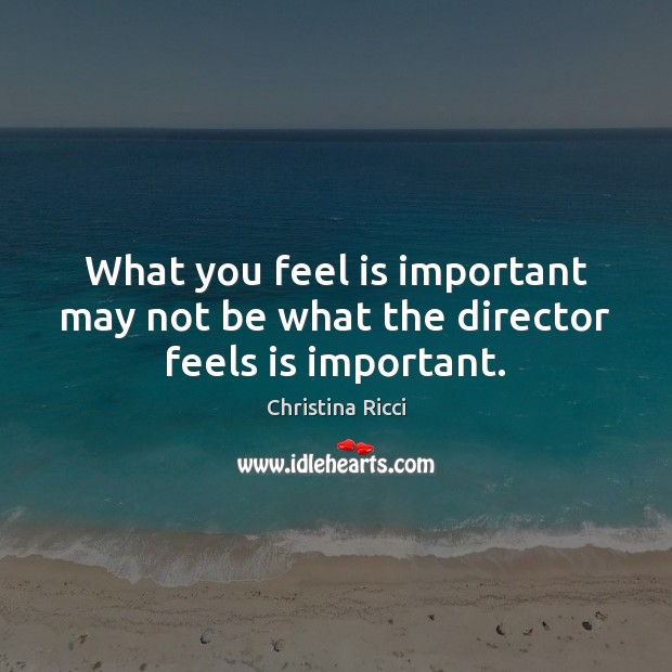 What you feel is important may not be what the director feels is important. Christina Ricci Picture Quote