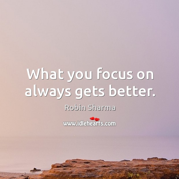 What you focus on always gets better. Image