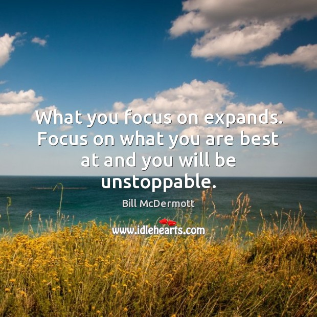 What you focus on expands. Focus on what you are best at and you will be unstoppable. Unstoppable Quotes Image